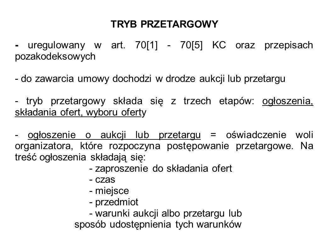 TRYB PRZETARGOWY - uregulowany w art. 70[1] - 70[5] KC oraz przepisach pozakodeksowych. - do zawarcia umowy dochodzi w drodze aukcji lub przetargu.